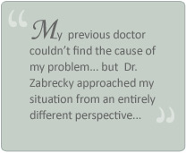 """My previous doctor couldn't find the cause of my problem... but Dr. Zabrecky approached my situation from an entirely different perspective"""